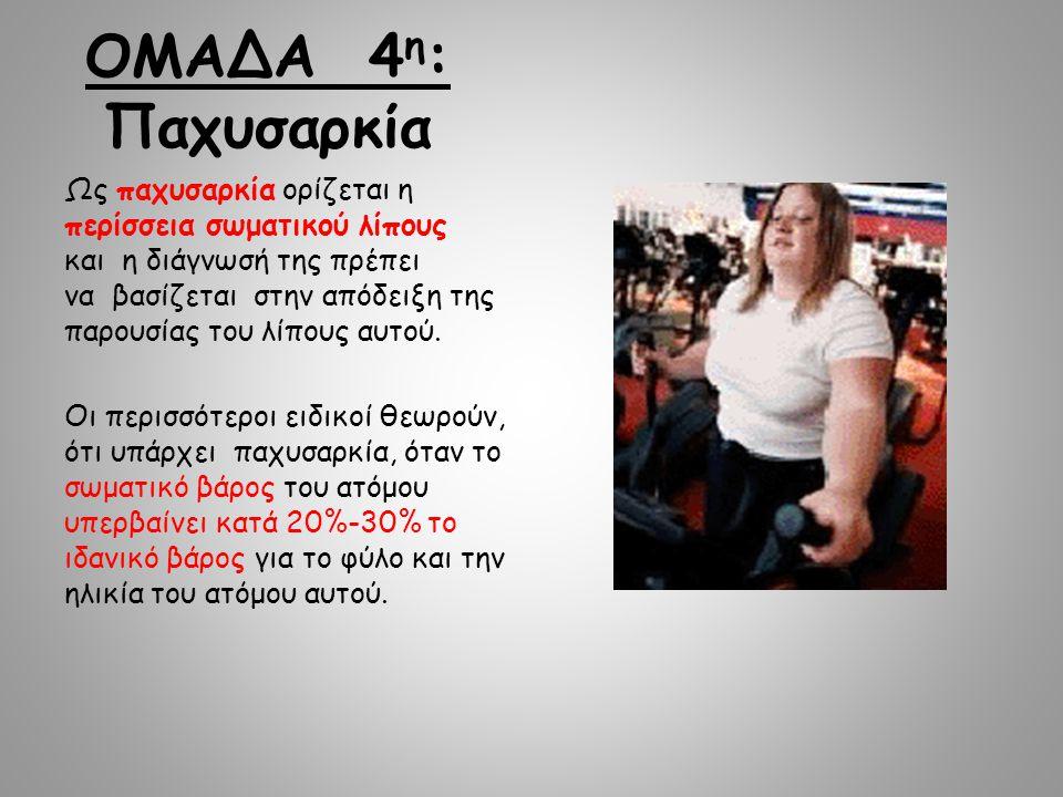 ΟΜΑΔΑ 4 η : Παχυσαρκία Ως παχυσαρκία ορίζεται η περίσσεια σωματικού λίπους και η διάγνωσή της πρέπει να βασίζεται στην απόδειξη της παρουσίας του λίπους αυτού.
