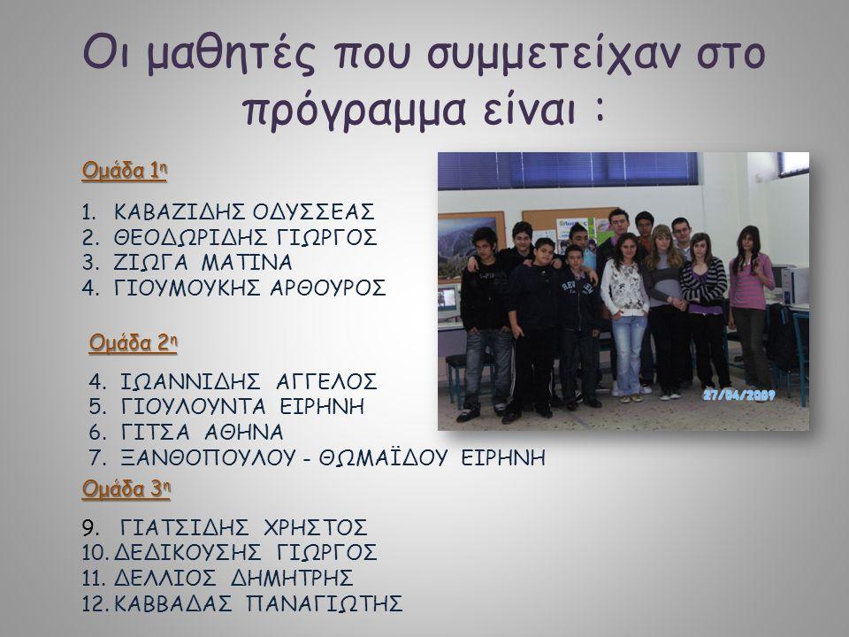 Οι μαθητές που συμμετείχαν στο πρόγραμμα είναι : Ομάδα 1 η 1.ΚΑΒΑΖΙΔΗΣ ΟΔΥΣΣΕΑΣ 2.ΘΕΟΔΩΡΙΔΗΣ ΓΙΩΡΓΟΣ 3.ΖΙΩΓΑ ΜΑΤΙΝΑ 4.ΓΙΟΥΜΟΥΚΗΣ ΑΡΘΟΥΡΟΣ Ομάδα 2 η 4.ΙΩΑΝΝΙΔΗΣ ΑΓΓΕΛΟΣ 5.ΓΙΟΥΛΟΥΝΤΑ ΕΙΡΗΝΗ 6.ΓΙΤΣΑ ΑΘΗΝΑ 7.ΞΑΝΘΟΠΟΥΛΟΥ - ΘΩΜΑΪΔΟΥ ΕΙΡΗΝΗ Ομάδα 3 η 9.