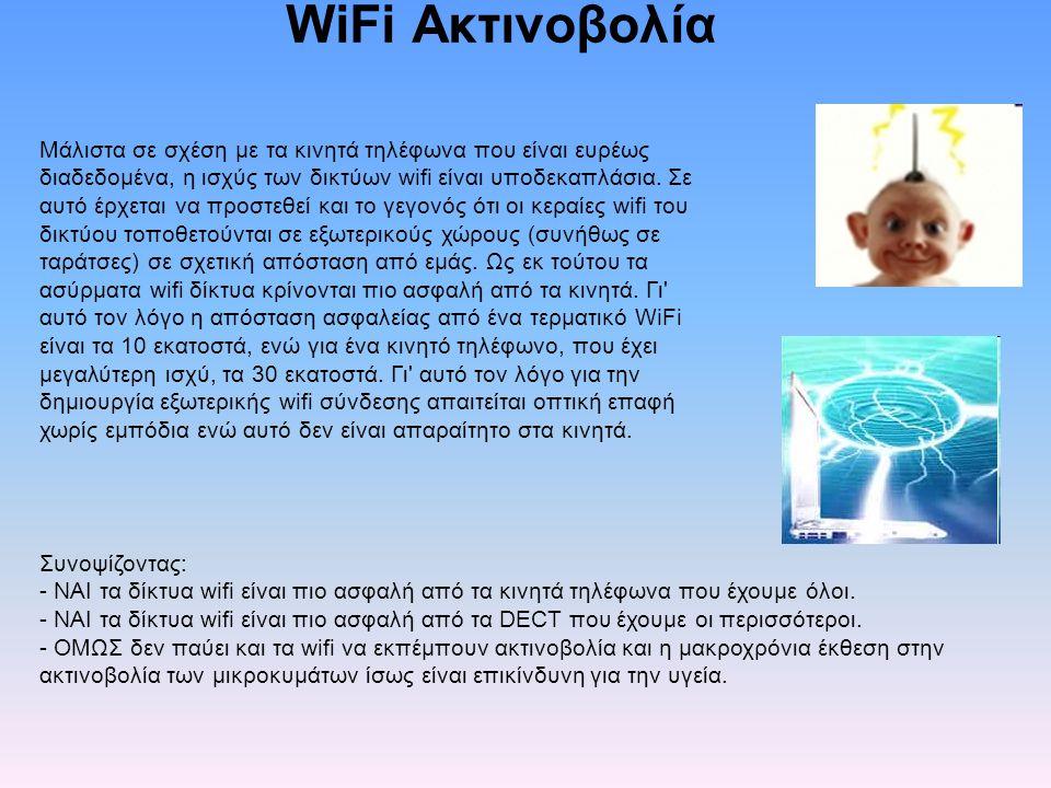 WiFi Ακτινοβολία Μάλιστα σε σχέση με τα κινητά τηλέφωνα που είναι ευρέως διαδεδομένα, η ισχύς των δικτύων wifi είναι υποδεκαπλάσια.