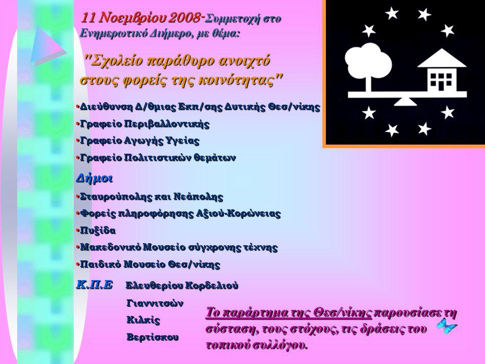 11 Νοεμβρίου 2008- Συμμετοχή στο Ενημερωτικό Διήμερο, με θέμα: ″Σχολείο παράθυρο ανοιχτό στους φορείς της κοινότητας″ Διεύθυνση Δ/θμιας Εκπ/σης Δυτικής Θεσ/νίκης Διεύθυνση Δ/θμιας Εκπ/σης Δυτικής Θεσ/νίκης Γραφείο Περιβαλλοντικής Γραφείο Περιβαλλοντικής Γραφείο Αγωγής Υγείας Γραφείο Αγωγής Υγείας Γραφείο Πολιτιστικών θεμάτων Γραφείο Πολιτιστικών θεμάτωνΔήμοι Σταυρούπολης και Νεάπολης Σταυρούπολης και Νεάπολης Φορείς πληροφόρησης Αξιού-Κορώνειας Φορείς πληροφόρησης Αξιού-Κορώνειας Πυξίδα Πυξίδα Μακεδονικό Μουσείο σύγχρονης τέχνης Μακεδονικό Μουσείο σύγχρονης τέχνης Παιδικό Μουσείο Θεσ/νίκης Παιδικό Μουσείο Θεσ/νίκης Κ.Π.Ε Ελευθερίου Κορδελιού Γιαννιτσών Γιαννιτσών Κιλκίς Κιλκίς Βερτίσκου Βερτίσκου Το παράρτημα της Θεσ/νίκης παρουσίασε τη σύσταση, τους στόχους, τις δράσεις του τοπικού συλλόγου.