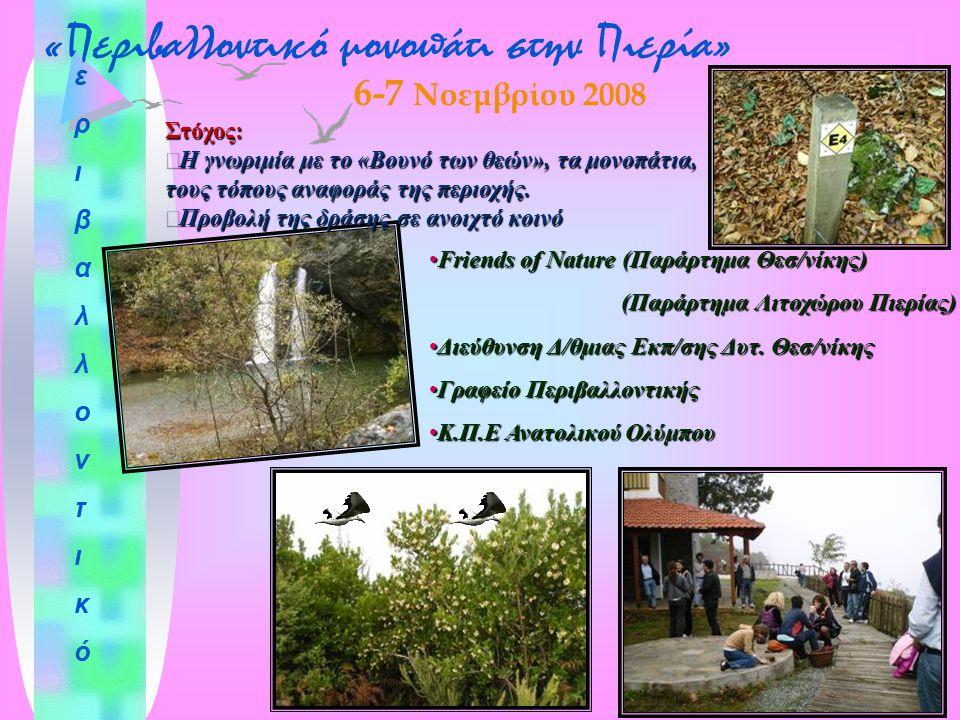 « Περιβαλλοντικό μονοπάτι στην Πιερία » εριβαλλοντικόεριβαλλοντικό 6-7 Νοεμβρίου 2008 Friends of Nature (Παράρτημα Θεσ/νίκης)Friends of Nature (Παράρτημα Θεσ/νίκης) (Παράρτημα Λιτοχώρου Πιερίας) (Παράρτημα Λιτοχώρου Πιερίας) Διεύθυνση Δ/θμιας Εκπ/σης Δυτ.