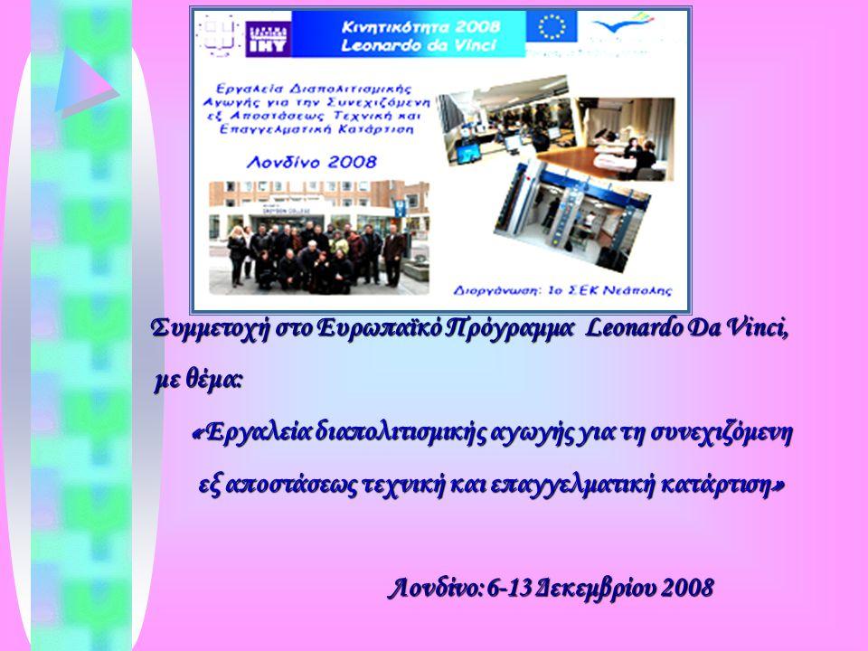 Συμμετοχή στο Ευρωπαϊκό Πρόγραμμα Leonardo Da Vinci, Συμμετοχή στο Ευρωπαϊκό Πρόγραμμα Leonardo Da Vinci, με θέμα: με θέμα: « Εργαλεία διαπολιτισμικής αγωγής για τη συνεχιζόμενη εξ αποστάσεως τεχνική και επαγγελματική κατάρτιση » Λονδίνο:6-13 Δεκεμβρίου 2008 Λονδίνο:6-13 Δεκεμβρίου 2008