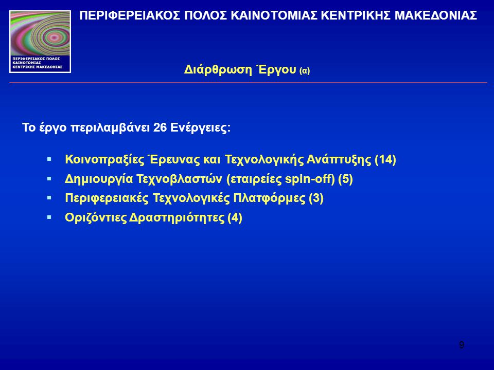 9 Διάρθρωση Έργου (α) ΠΕΡΙΦΕΡΕΙΑΚΟΣ ΠΟΛΟΣ ΚΑΙΝΟΤΟΜΙΑΣ ΚΕΝΤΡΙΚΗΣ ΜΑΚΕΔΟΝΙΑΣ Το έργο περιλαμβάνει 26 Ενέργειες:  Κοινοπραξίες Έρευνας και Τεχνολογικής