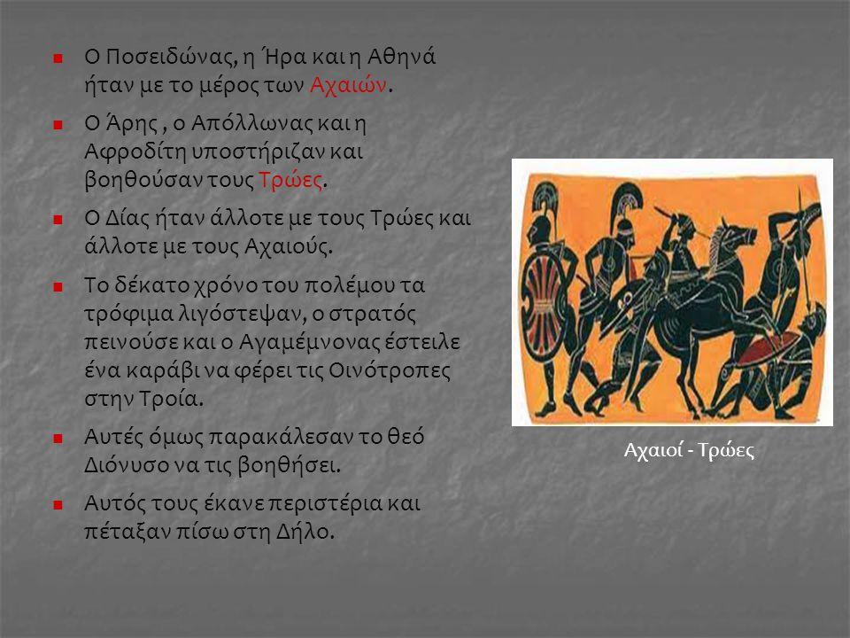 Ο Ποσειδώνας, η Ήρα και η Αθηνά ήταν με το μέρος των Αχαιών. Ο Άρης, ο Απόλλωνας και η Αφροδίτη υποστήριζαν και βοηθούσαν τους Τρώες. Ο Δίας ήταν άλλο