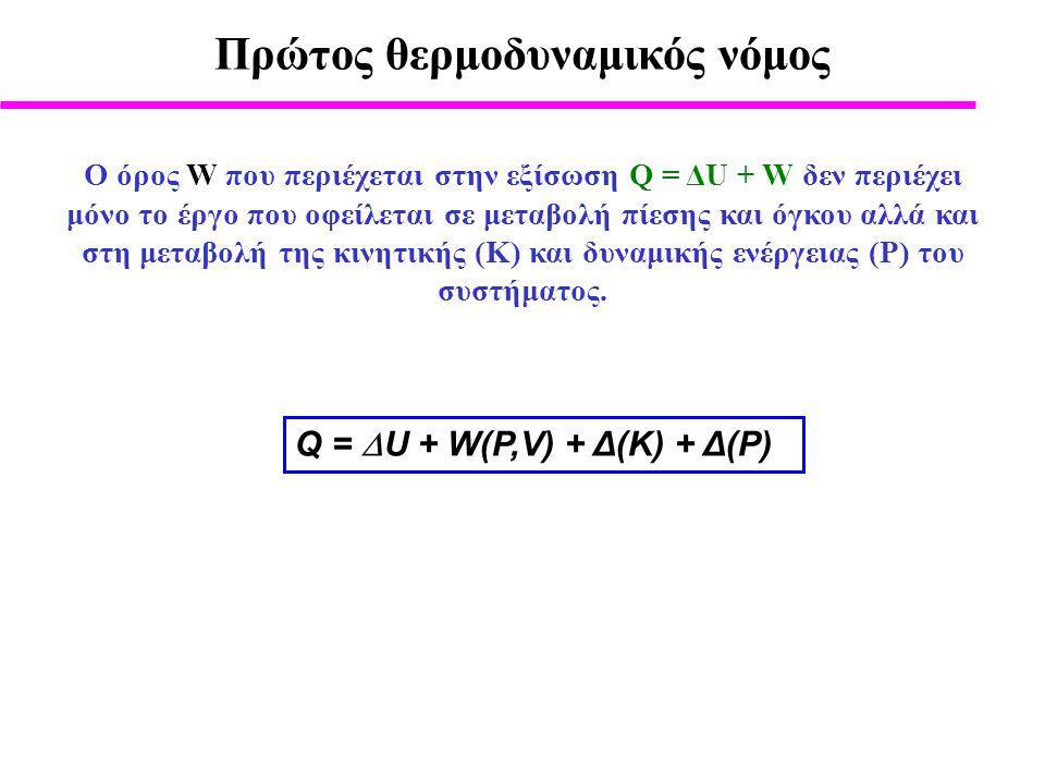 Πρώτος θερμοδυναμικός νόμος Q =  U + W(P,V) + Δ(Κ) + Δ(P) O όρος W που περιέχεται στην εξίσωση Q = ΔU + W δεν περιέχει μόνο το έργο που οφείλεται σε μεταβολή πίεσης και όγκου αλλά και στη μεταβολή της κινητικής (Κ) και δυναμικής ενέργειας (P) του συστήματος.