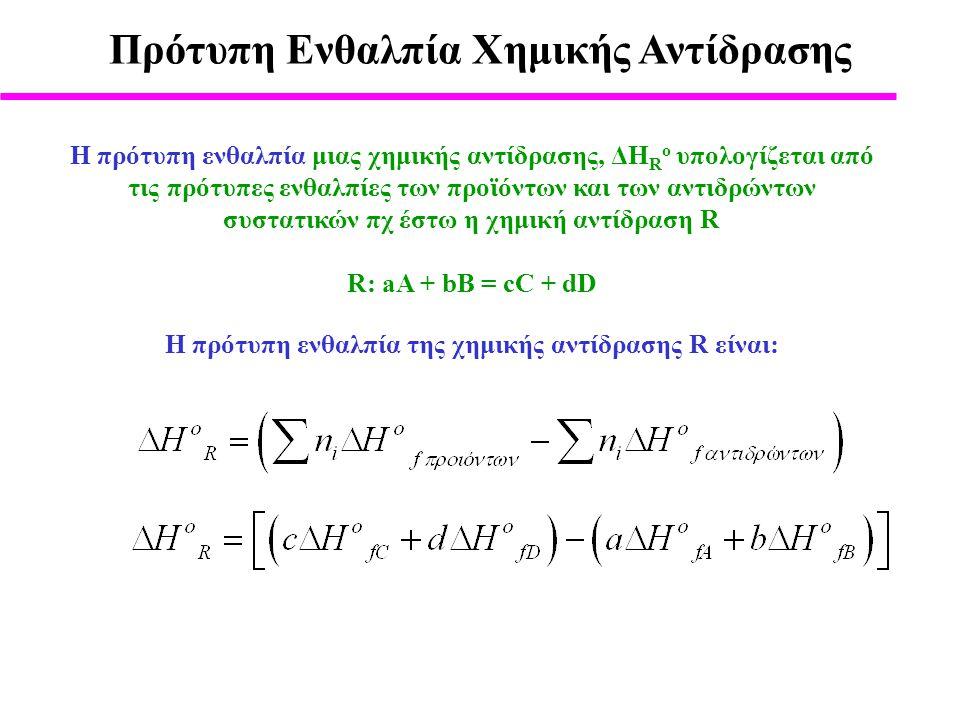 Πρότυπη Ενθαλπία Χημικής Αντίδρασης H πρότυπη ενθαλπία μιας χημικής αντίδρασης, ΔΗ R o υπολογίζεται από τις πρότυπες ενθαλπίες των προϊόντων και των αντιδρώντων συστατικών πχ έστω η χημική αντίδραση R R: aA + bB = cC + dD H πρότυπη ενθαλπία της χημικής αντίδρασης R είναι: