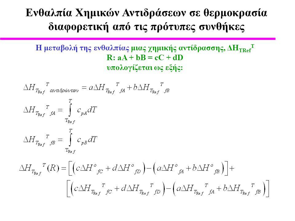 Ενθαλπία Χημικών Αντιδράσεων σε θερμοκρασία διαφορετική από τις πρότυπες συνθήκες H μεταβολή της ενθαλπίας μιας χημικής αντίδρασσης, ΔΗ TRef T R: aA + bB = cC + dD υπολογίζεται ως εξής: