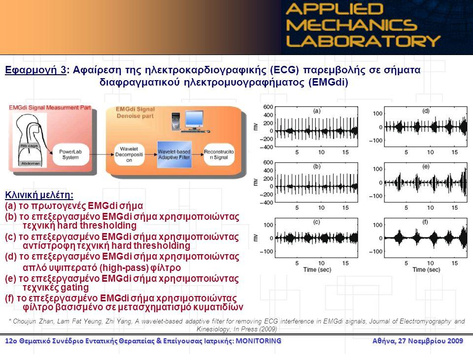 12ο Θεματικό Συνέδριο Εντατικής Θεραπείας & Επείγουσας Ιατρικής: MONITORING Αθήνα, 27 Νοεμβρίου 2009 Εφαρμογή 3: Αφαίρεση της ηλεκτροκαρδιογραφικής (ECG) παρεμβολής σε σήματα διαφραγματικού ηλεκτρομυογραφήματος (ΕMGdi) Κλινική μελέτη: (a) το πρωτογενές EMGdi σήμα (b) το επεξεργασμένο EMGdi σήμα xρησιμοποιώντας τεχνική hard thresholding (c) το επεξεργασμένο EMGdi σήμα xρησιμοποιώντας αντίστροφη τεχνική hard thresholding (d) το επεξεργασμένο EMGdi σήμα xρησιμοποιώντας απλό υψιπερατό (high-pass) φίλτρο (e) το επεξεργασμένο EMGdi σήμα xρησιμοποιώντας τεχνικές gating (f) το επεξεργασμένο EMGdi σήμα xρησιμοποιώντας φίλτρο βασισμένο σε μετασχηματισμό κυματιδίων * Choujun Zhan, Lam Fat Yeung, Zhi Yang, A wavelet-based adaptive filter for removing ECG interference in EMGdi signals, Journal of Electromyography and Kinesiology, In Press (2009)