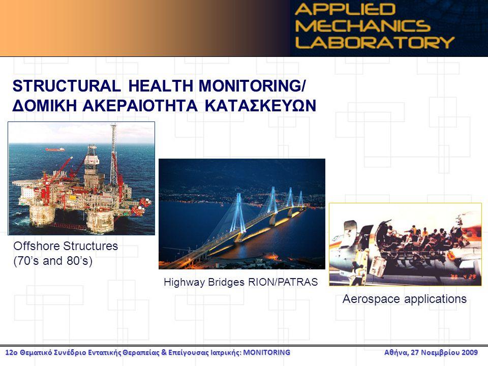 12ο Θεματικό Συνέδριο Εντατικής Θεραπείας & Επείγουσας Ιατρικής: MONITORING Αθήνα, 27 Νοεμβρίου 2009 STRUCTURAL HEALTH MONITORING/ ΔΟΜΙΚΗ ΑΚΕΡΑΙΟΤΗΤΑ ΚΑΤΑΣΚΕΥΩΝ Offshore Structures (70's and 80's) Aerospace applications Highway Bridges RION/PATRAS