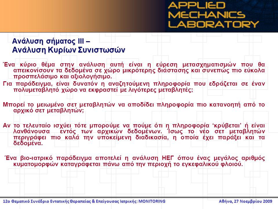 12ο Θεματικό Συνέδριο Εντατικής Θεραπείας & Επείγουσας Ιατρικής: MONITORING Αθήνα, 27 Νοεμβρίου 2009 Ανάλυση σήματος ΙΙΙ – Ανάλυση Κυρίων Συνιστωσών Ένα κύριο θέμα στην ανάλυση αυτή είναι η εύρεση μετασχηματισμών που θα απεικονίσουν τα δεδομένα σε χώρο μικρότερης διάστασης και συνεπώς πιο εύκολα προσπελάσιμο και αξιολογήσιμο.
