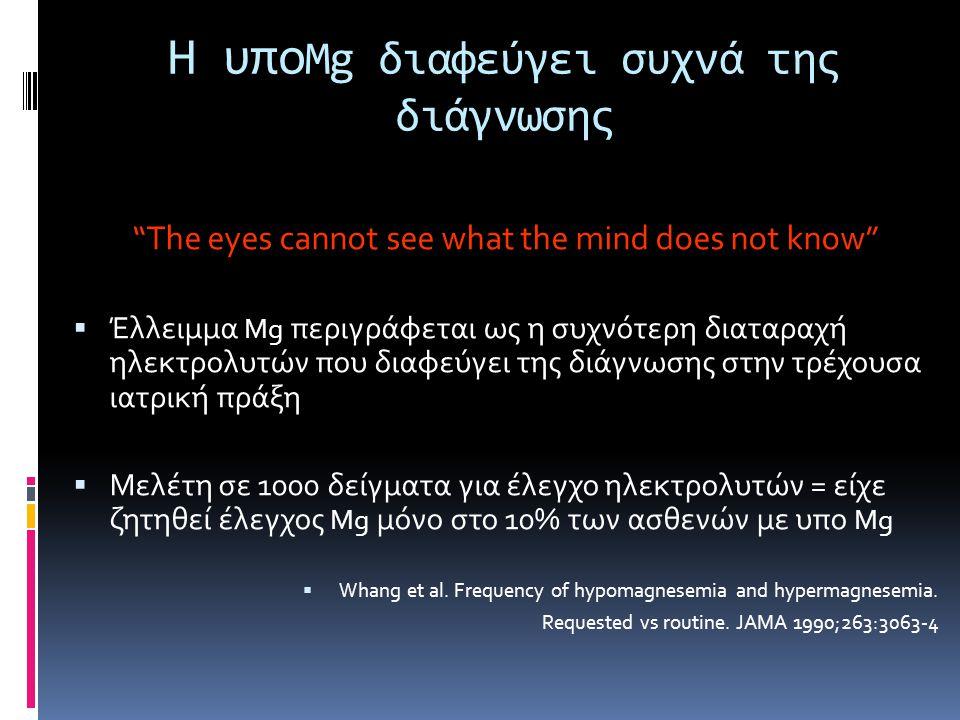 Η υπο Mg διαφεύγει συχνά της διάγνωσης The eyes cannot see what the mind does not know  Έλλειμμα Mg περιγράφεται ως η συχνότερη διαταραχή ηλεκτρολυτών που διαφεύγει της διάγνωσης στην τρέχουσα ιατρική πράξη  Μελέτη σε 1000 δείγματα για έλεγχο ηλεκτρολυτών = είχε ζητηθεί έλεγχος Mg μόνο στο 10% των ασθενών με υπο Mg  Whang et al.