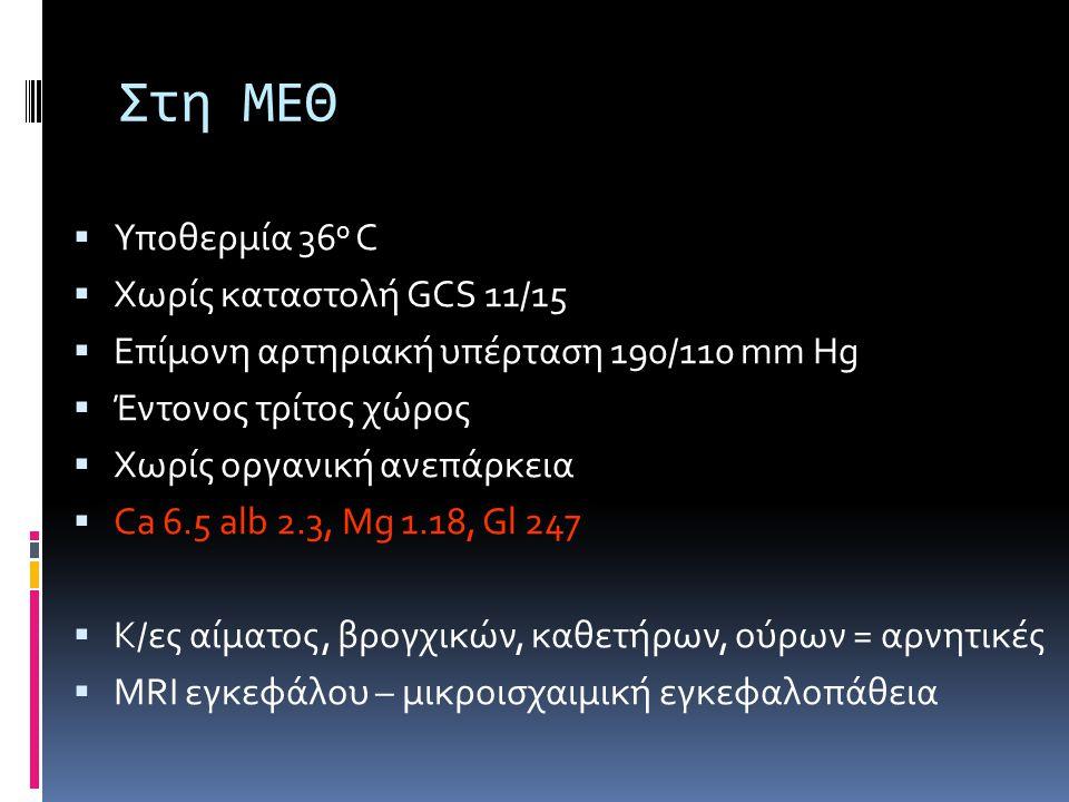 Στη ΜΕΘ  Υποθερμία 36 ο C  Χωρίς καταστολή GCS 11/15  Επίμονη αρτηριακή υπέρταση 190/110 mm Hg  Έντονος τρίτος χώρος  Χωρίς οργανική ανεπάρκεια  Ca 6.5 alb 2.3, Mg 1.18, Gl 247  Κ/ες αίματος, βρογχικών, καθετήρων, ούρων = αρνητικές  MRI εγκεφάλου – μικροισχαιμική εγκεφαλοπάθεια
