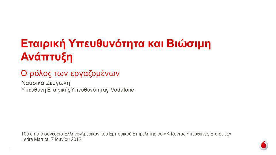 1 Εταιρική Υπευθυνότητα και Βιώσιμη Ανάπτυξη Ο ρόλος των εργαζομένων 10ο ετήσιο συνέδριο Ελληνο-Αμερικάνικου Εμπορικού Επιμελητηρίου «Κτίζοντας Υπεύθυνες Εταιρείες» Ledra Marriot, 7 Ιουνίου 2012 Ναυσικά Ζευγώλη Υπεύθυνη Εταιρικής Υπευθυνότητας, Vodafone