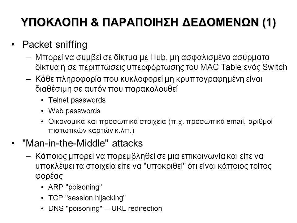 ΥΠΟΚΛΟΠΗ & ΠΑΡΑΠΟΙΗΣΗ ΔΕΔΟΜΕΝΩΝ (2) Λύσεις –Χρήση κρυπτογραφίας Αντικατάσταση του telnet με SSH (Secure Shell) Κρυπτογραφημένη έκδοση του IMAP για e-mail Γνώση των αδυναμιών των δικτυακών εφαρμογών (αποφυγή μετάδοσης κρισίμων δεδομένων χωρίς κρυπτογράφηση) –Χρήση ψηφιακών πιστοποιητικών (certificates) Προσφέρουν κρυπτογραφία και ταυτοποίηση (επιβεβαίωση ταυτότητας) –Προσοχή στην επιλογή των σημείων σύνδεσης: Αν χρησιμοποιείται hub χωρίς δυνατότητες διαχείρισης Αν χρησιμοποιείται ασύρματη σύνδεση WiFi προτείνονται οι εξής εναλλακτικοί τρόποι ελέγχου πρόσβασης: –Αρχική σύνδεση (ελαφρά κρυπτογραφημένη WPA, WEP) μόνο σε τοπική σελίδα Web εξουσιοδότησης & ταυτοποίησης (authorization & authentication).