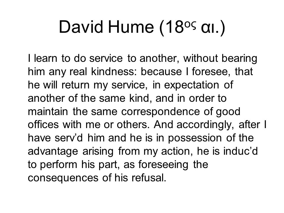 David Hume (18 ος αι.) I learn to do service to another, without bearing him any real kindness: because I foresee, that he will return my service, in