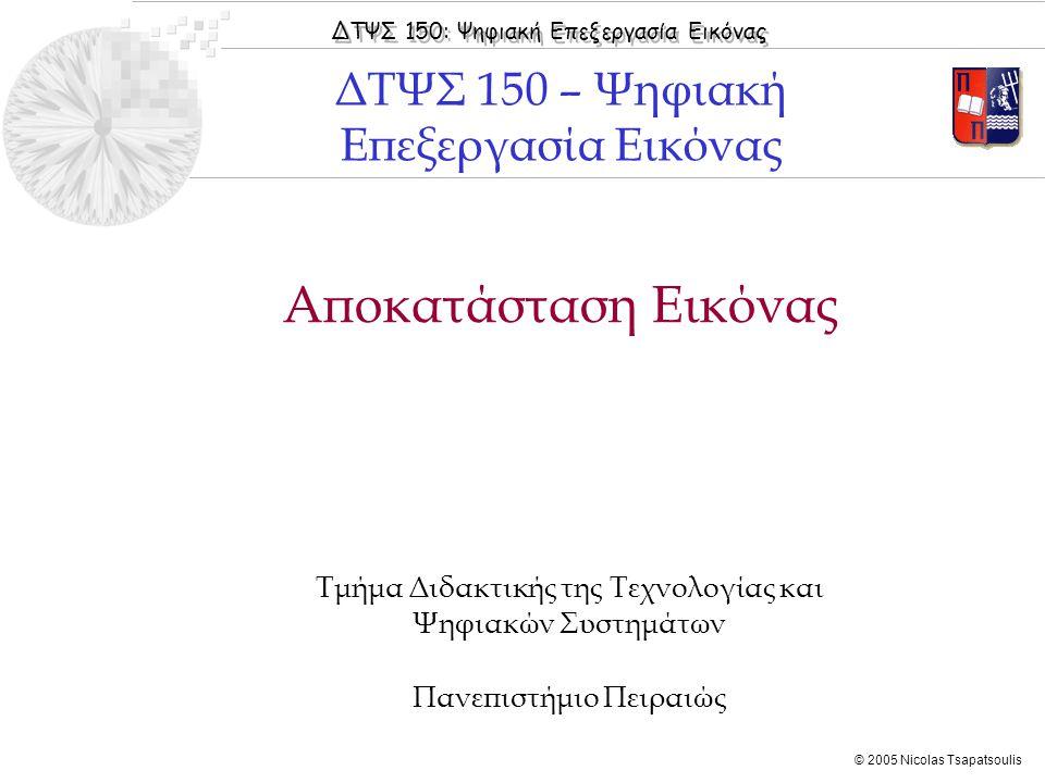 ΔΤΨΣ 150: Ψηφιακή Επεξεργασία Εικόνας © 2005 Nicolas Tsapatsoulis Αποκατάσταση Εικόνας Τμήμα Διδακτικής της Τεχνολογίας και Ψηφιακών Συστημάτων Πανεπι