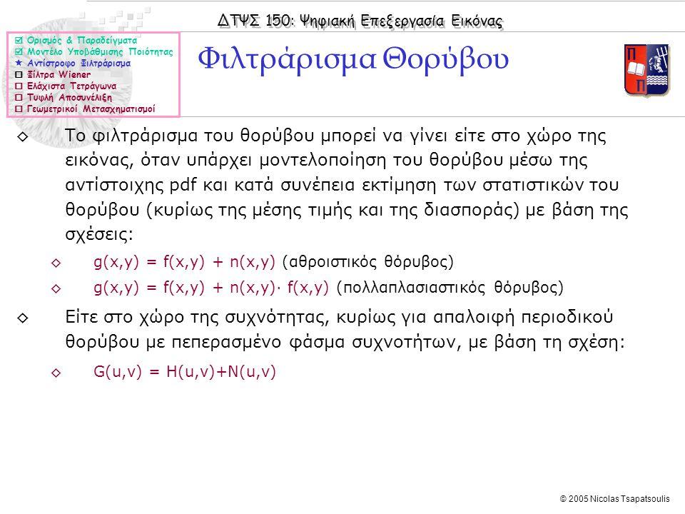 ΔΤΨΣ 150: Ψηφιακή Επεξεργασία Εικόνας © 2005 Nicolas Tsapatsoulis ◊Το φιλτράρισμα του θορύβου μπορεί να γίνει είτε στο χώρο της εικόνας, όταν υπάρχει μοντελοποίηση του θορύβου μέσω της αντίστοιχης pdf και κατά συνέπεια εκτίμηση των στατιστικών του θορύβου (κυρίως της μέσης τιμής και της διασποράς) με βάση της σχέσεις: ◊g(x,y) = f(x,y) + n(x,y) (αθροιστικός θόρυβος) ◊g(x,y) = f(x,y) + n(x,y)· f(x,y) (πολλαπλασιαστικός θόρυβος) ◊Είτε στο χώρο της συχνότητας, κυρίως για απαλοιφή περιοδικού θορύβου με πεπερασμένο φάσμα συχνοτήτων, με βάση τη σχέση: ◊G(u,v) = H(u,v)+N(u,v) Φιλτράρισμα Θορύβου  Ορισμός & Παραδείγματα  Μοντέλο Υποβάθμισης Ποιότητας  Αντίστροφο Φιλτράρισμα  Φίλτρα Wiener  Ελάχιστα Τετράγωνα  Τυφλή Αποσυνέλιξη  Γεωμετρικοί Μετασχηματισμοί