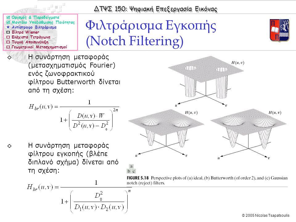 ΔΤΨΣ 150: Ψηφιακή Επεξεργασία Εικόνας © 2005 Nicolas Tsapatsoulis Φιλτράρισμα Εγκοπής (Notch Filtering)  Ορισμός & Παραδείγματα  Μοντέλο Υποβάθμισης