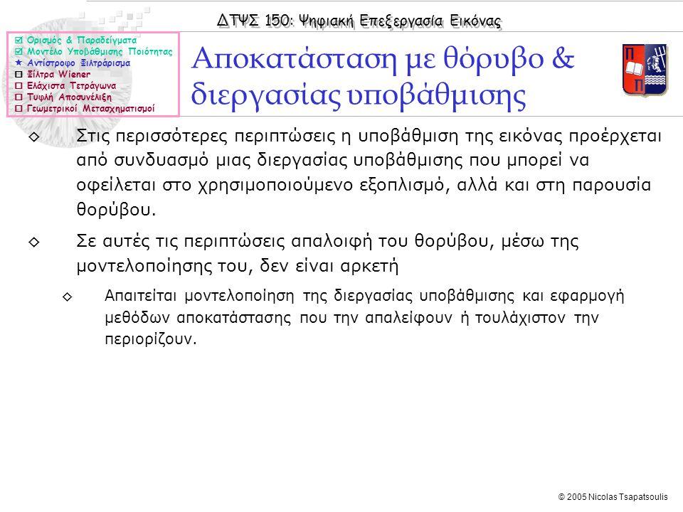 ΔΤΨΣ 150: Ψηφιακή Επεξεργασία Εικόνας © 2005 Nicolas Tsapatsoulis Αποκατάσταση με θόρυβο & διεργασίας υποβάθμισης  Ορισμός & Παραδείγματα  Μοντέλο Υποβάθμισης Ποιότητας  Αντίστροφο Φιλτράρισμα  Φίλτρα Wiener  Ελάχιστα Τετράγωνα  Τυφλή Αποσυνέλιξη  Γεωμετρικοί Μετασχηματισμοί ◊Στις περισσότερες περιπτώσεις η υποβάθμιση της εικόνας προέρχεται από συνδυασμό μιας διεργασίας υποβάθμισης που μπορεί να οφείλεται στο χρησιμοποιούμενο εξοπλισμό, αλλά και στη παρουσία θορύβου.