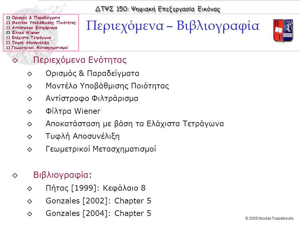 ΔΤΨΣ 150: Ψηφιακή Επεξεργασία Εικόνας © 2005 Nicolas Tsapatsoulis  Ορισμός & Παραδείγματα  Μοντέλο Υποβάθμισης Ποιότητας  Αντίστροφο Φιλτράρισμα  Φίλτρα Wiener  Ελάχιστα Τετράγωνα  Τυφλή Αποσυνέλιξη  Γεωμετρικοί Μετασχηματισμοί ◊Περιεχόμενα Ενότητας ◊Ορισμός & Παραδείγματα ◊Μοντέλο Υποβάθμισης Ποιότητας ◊Αντίστροφο Φιλτράρισμα ◊Φίλτρα Wiener ◊Αποκατάσταση με βάση τα Ελάχιστα Τετράγωνα ◊Τυφλή Αποσυνέλιξη ◊Γεωμετρικοί Μετασχηματισμοί ◊Βιβλιογραφία: ◊Πήτας [1999]: Κεφάλαιο 8 ◊Gonzales [2002]: Chapter 5 ◊Gonzales [2004]: Chapter 5 Περιεχόμενα – Βιβλιογραφία
