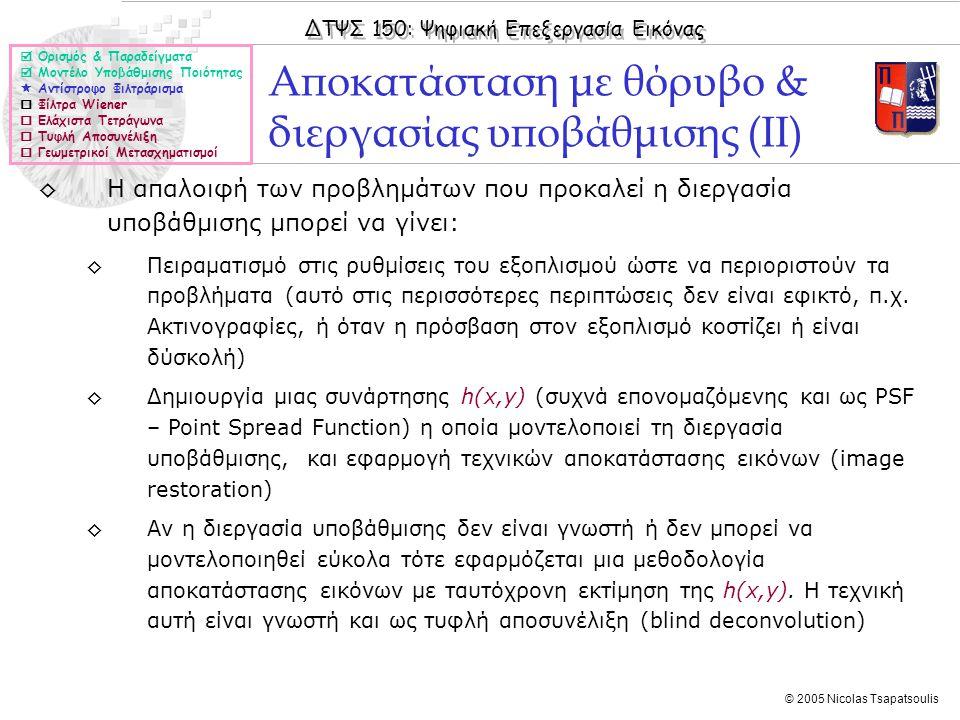 ΔΤΨΣ 150: Ψηφιακή Επεξεργασία Εικόνας © 2005 Nicolas Tsapatsoulis Αποκατάσταση με θόρυβο & διεργασίας υποβάθμισης (ΙΙ)  Ορισμός & Παραδείγματα  Μοντέλο Υποβάθμισης Ποιότητας  Αντίστροφο Φιλτράρισμα  Φίλτρα Wiener  Ελάχιστα Τετράγωνα  Τυφλή Αποσυνέλιξη  Γεωμετρικοί Μετασχηματισμοί ◊Η απαλοιφή των προβλημάτων που προκαλεί η διεργασία υποβάθμισης μπορεί να γίνει: ◊Πειραματισμό στις ρυθμίσεις του εξοπλισμού ώστε να περιοριστούν τα προβλήματα (αυτό στις περισσότερες περιπτώσεις δεν είναι εφικτό, π.χ.