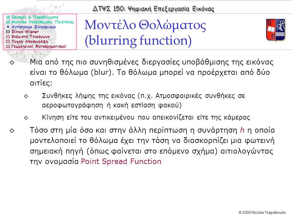 ΔΤΨΣ 150: Ψηφιακή Επεξεργασία Εικόνας © 2005 Nicolas Tsapatsoulis Μοντέλο Θολώματος (blurring function)  Ορισμός & Παραδείγματα  Μοντέλο Υποβάθμισης Ποιότητας  Αντίστροφο Φιλτράρισμα  Φίλτρα Wiener  Ελάχιστα Τετράγωνα  Τυφλή Αποσυνέλιξη  Γεωμετρικοί Μετασχηματισμοί ◊Μια από της πιο συνηθισμένες διεργασίες υποβάθμισης της εικόνας είναι το θόλωμα (blur).