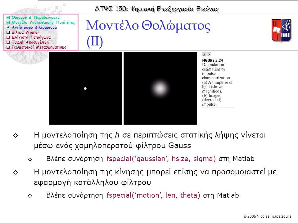 ΔΤΨΣ 150: Ψηφιακή Επεξεργασία Εικόνας © 2005 Nicolas Tsapatsoulis Μοντέλο Θολώματος (II)  Ορισμός & Παραδείγματα  Μοντέλο Υποβάθμισης Ποιότητας  Αντίστροφο Φιλτράρισμα  Φίλτρα Wiener  Ελάχιστα Τετράγωνα  Τυφλή Αποσυνέλιξη  Γεωμετρικοί Μετασχηματισμοί ◊Η μοντελοποίηση της h σε περιπτώσεις στατικής λήψης γίνεται μέσω ενός χαμηλοπερατού φίλτρου Gauss ◊Βλέπε συνάρτηση fspecial('gaussian', hsize, sigma) στη Matlab ◊Η μοντελοποίηση της κίνησης μπορεί επίσης να προσομοιαστεί με εφαρμογή κατάλληλου φίλτρου ◊Βλέπε συνάρτηση fspecial('motion', len, theta) στη Matlab