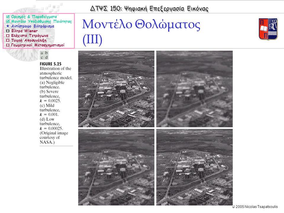 ΔΤΨΣ 150: Ψηφιακή Επεξεργασία Εικόνας © 2005 Nicolas Tsapatsoulis Μοντέλο Θολώματος (IIΙ)  Ορισμός & Παραδείγματα  Μοντέλο Υποβάθμισης Ποιότητας  Αντίστροφο Φιλτράρισμα  Φίλτρα Wiener  Ελάχιστα Τετράγωνα  Τυφλή Αποσυνέλιξη  Γεωμετρικοί Μετασχηματισμοί