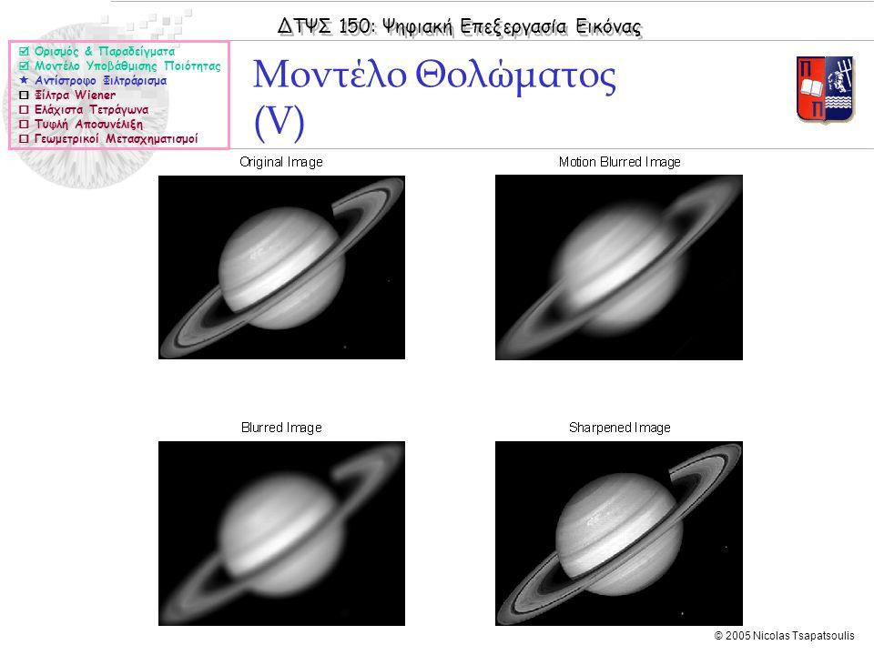 ΔΤΨΣ 150: Ψηφιακή Επεξεργασία Εικόνας © 2005 Nicolas Tsapatsoulis Μοντέλο Θολώματος (V)  Ορισμός & Παραδείγματα  Μοντέλο Υποβάθμισης Ποιότητας  Αντίστροφο Φιλτράρισμα  Φίλτρα Wiener  Ελάχιστα Τετράγωνα  Τυφλή Αποσυνέλιξη  Γεωμετρικοί Μετασχηματισμοί