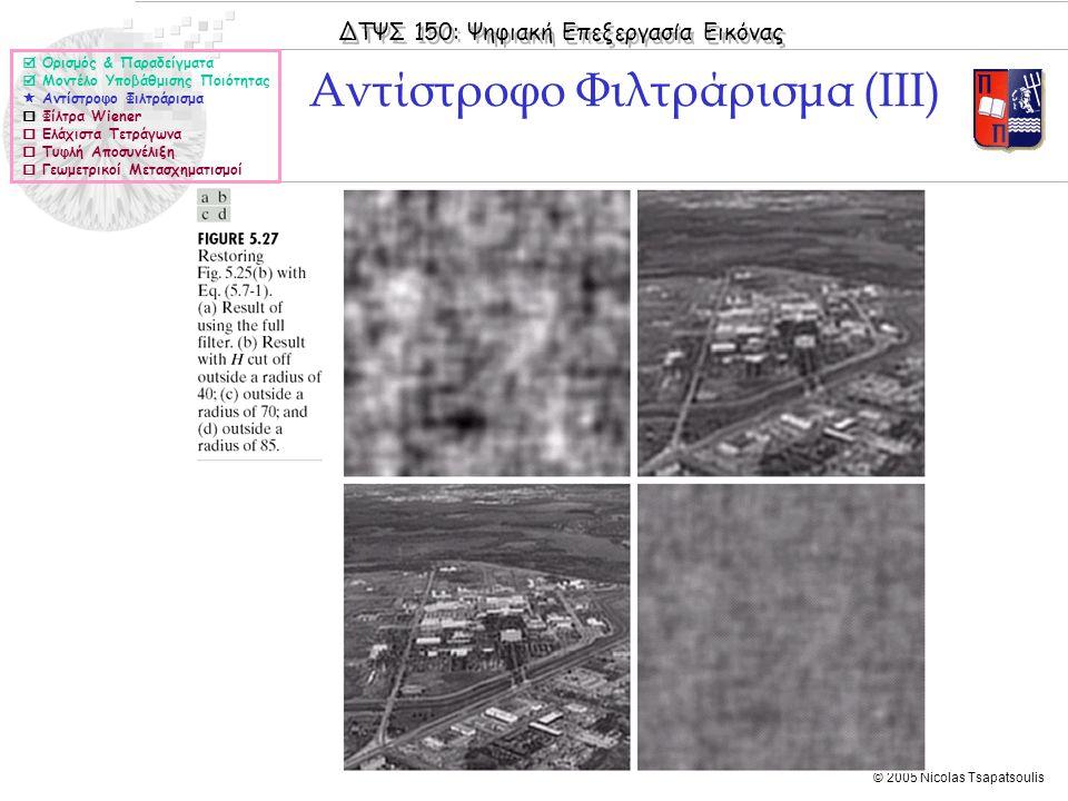 ΔΤΨΣ 150: Ψηφιακή Επεξεργασία Εικόνας © 2005 Nicolas Tsapatsoulis Αντίστροφο Φιλτράρισμα (III)  Ορισμός & Παραδείγματα  Μοντέλο Υποβάθμισης Ποιότητας  Αντίστροφο Φιλτράρισμα  Φίλτρα Wiener  Ελάχιστα Τετράγωνα  Τυφλή Αποσυνέλιξη  Γεωμετρικοί Μετασχηματισμοί