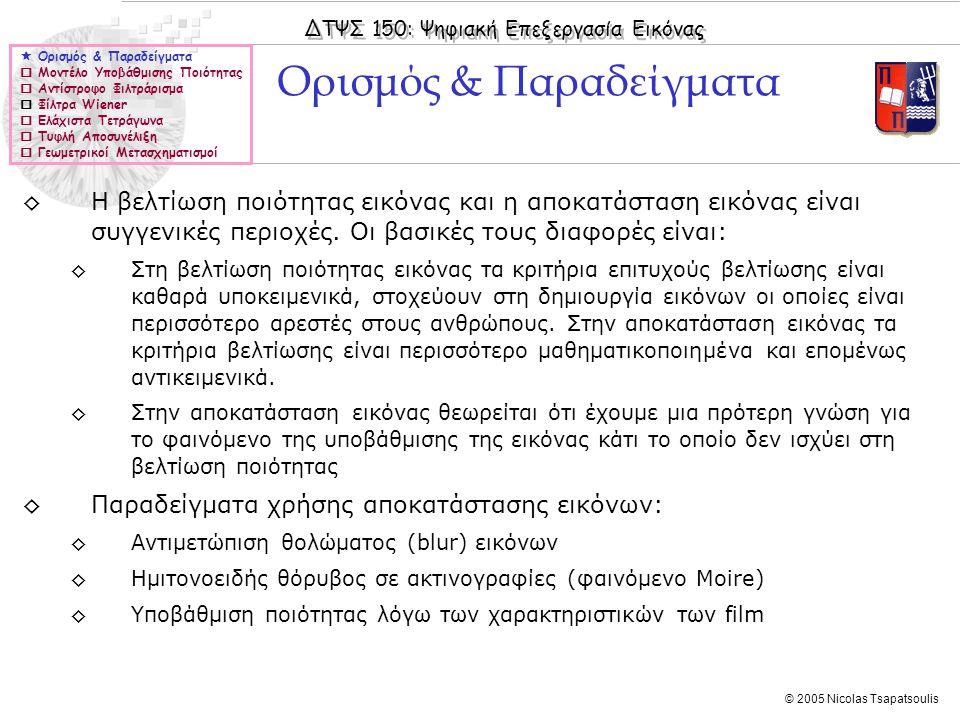 ΔΤΨΣ 150: Ψηφιακή Επεξεργασία Εικόνας © 2005 Nicolas Tsapatsoulis Μοντέλο Θολώματος (IV)  Ορισμός & Παραδείγματα  Μοντέλο Υποβάθμισης Ποιότητας  Αντίστροφο Φιλτράρισμα  Φίλτρα Wiener  Ελάχιστα Τετράγωνα  Τυφλή Αποσυνέλιξη  Γεωμετρικοί Μετασχηματισμοί ◊Στη διπλανή εικόνα το θόλωμα έχει μοντελοποιηθεί ως συνδυασμός διαγώνιας κίνησης αλλά και Γκαουσιανού φιλτραρίσματος
