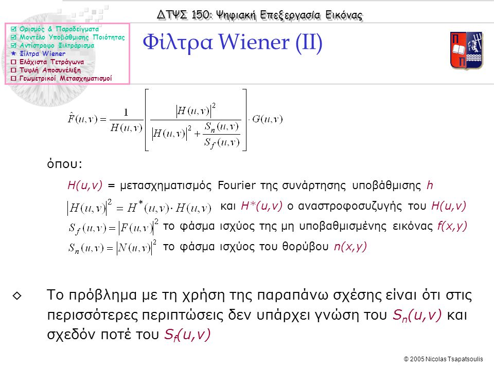 ΔΤΨΣ 150: Ψηφιακή Επεξεργασία Εικόνας © 2005 Nicolas Tsapatsoulis όπου: Η(u,v) = μετασχηματισμός Fourier της συνάρτησης υποβάθμισης h και Η*(u,v) ο αναστροφοσυζυγής του Η(u,v) το φάσμα ισχύος της μη υποβαθμισμένης εικόνας f(x,y) το φάσμα ισχύος του θορύβου n(x,y) ◊Το πρόβλημα με τη χρήση της παραπάνω σχέσης είναι ότι στις περισσότερες περιπτώσεις δεν υπάρχει γνώση του S n (u,v) και σχεδόν ποτέ του S f (u,v) Φίλτρα Wiener (ΙΙ)  Ορισμός & Παραδείγματα  Μοντέλο Υποβάθμισης Ποιότητας  Αντίστροφο Φιλτράρισμα  Φίλτρα Wiener  Ελάχιστα Τετράγωνα  Τυφλή Αποσυνέλιξη  Γεωμετρικοί Μετασχηματισμοί