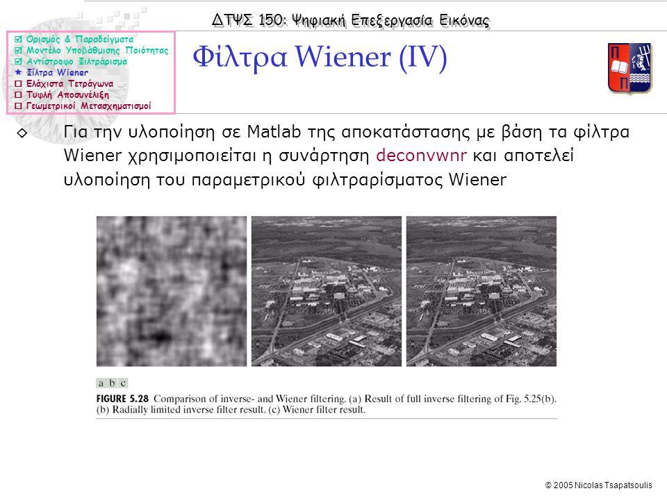ΔΤΨΣ 150: Ψηφιακή Επεξεργασία Εικόνας © 2005 Nicolas Tsapatsoulis ◊Για την υλοποίηση σε Matlab της αποκατάστασης με βάση τα φίλτρα Wiener χρησιμοποιείται η συνάρτηση deconvwnr και αποτελεί υλοποίηση του παραμετρικού φιλτραρίσματος Wiener Φίλτρα Wiener (ΙV)  Ορισμός & Παραδείγματα  Μοντέλο Υποβάθμισης Ποιότητας  Αντίστροφο Φιλτράρισμα  Φίλτρα Wiener  Ελάχιστα Τετράγωνα  Τυφλή Αποσυνέλιξη  Γεωμετρικοί Μετασχηματισμοί