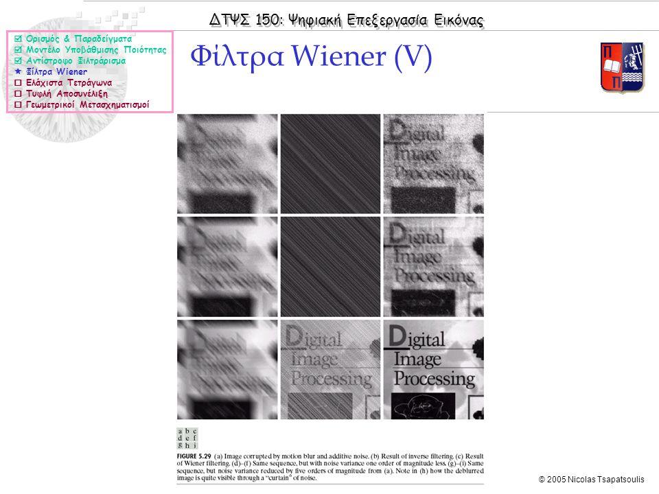 ΔΤΨΣ 150: Ψηφιακή Επεξεργασία Εικόνας © 2005 Nicolas Tsapatsoulis Φίλτρα Wiener (V)  Ορισμός & Παραδείγματα  Μοντέλο Υποβάθμισης Ποιότητας  Αντίστροφο Φιλτράρισμα  Φίλτρα Wiener  Ελάχιστα Τετράγωνα  Τυφλή Αποσυνέλιξη  Γεωμετρικοί Μετασχηματισμοί