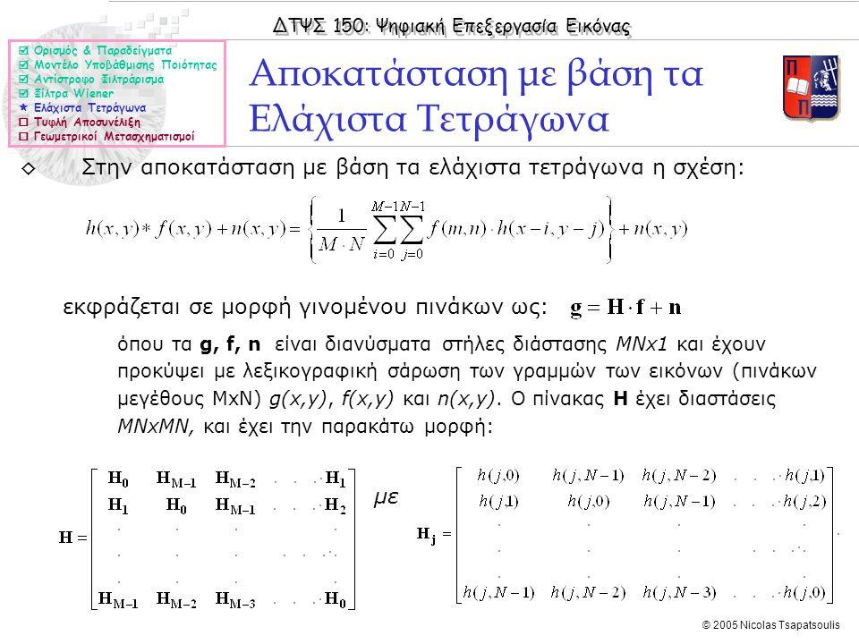 ΔΤΨΣ 150: Ψηφιακή Επεξεργασία Εικόνας © 2005 Nicolas Tsapatsoulis ◊Στην αποκατάσταση με βάση τα ελάχιστα τετράγωνα η σχέση: εκφράζεται σε μορφή γινομένου πινάκων ως: όπου τα g, f, n είναι διανύσματα στήλες διάστασης MNx1 και έχουν προκύψει με λεξικογραφική σάρωση των γραμμών των εικόνων (πινάκων μεγέθους ΜxN) g(x,y), f(x,y) και n(x,y).