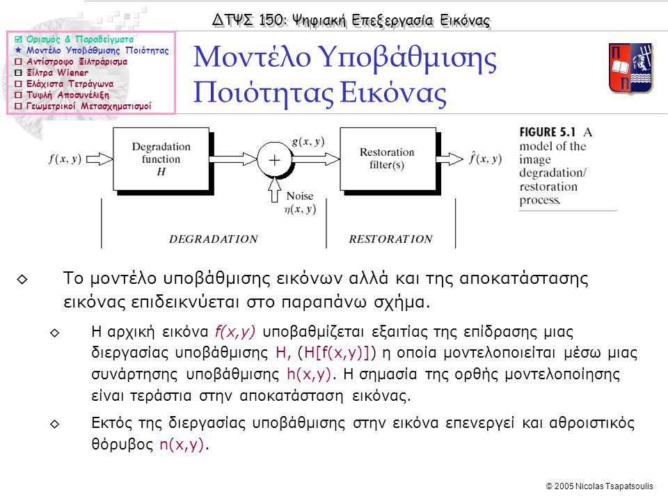 ΔΤΨΣ 150: Ψηφιακή Επεξεργασία Εικόνας © 2005 Nicolas Tsapatsoulis ◊Η εύρεση της γίνεται με κριτήριο τη βελτιστοποίηση της ομοιομορφίας της (ελαχιστοποίηση της ποσότητα C): υποκείμενης στον περιορισμό:(ελάχιστα τετράγωνα) ◊Από τις παραπάνω σχέσεις προκύπτει η σχέση στο πεδίο της συχνότητας (μετασχηματισμοί Fourier) Αποκατάσταση με βάση τα Ελάχιστα Τετράγωνα (ΙΙ)  Ορισμός & Παραδείγματα  Μοντέλο Υποβάθμισης Ποιότητας  Αντίστροφο Φιλτράρισμα  Φίλτρα Wiener  Ελάχιστα Τετράγωνα  Τυφλή Αποσυνέλιξη  Γεωμετρικοί Μετασχηματισμοί