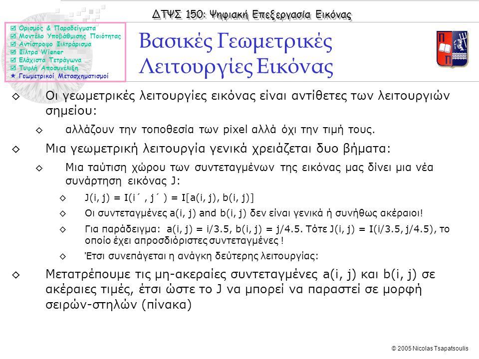 ΔΤΨΣ 150: Ψηφιακή Επεξεργασία Εικόνας © 2005 Nicolas Tsapatsoulis ◊Οι γεωμετρικές λειτουργίες εικόνας είναι αντίθετες των λειτουργιών σημείου: ◊αλλάζο