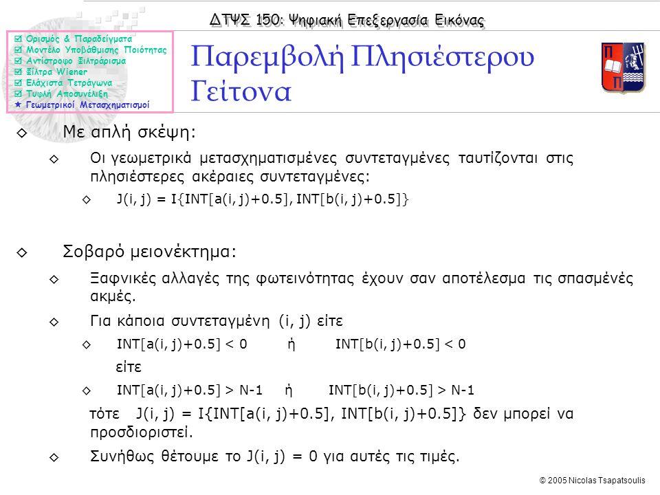 ΔΤΨΣ 150: Ψηφιακή Επεξεργασία Εικόνας © 2005 Nicolas Tsapatsoulis ◊Με απλή σκέψη: ◊Οι γεωμετρικά μετασχηματισμένες συντεταγμένες ταυτίζονται στις πλησιέστερες ακέραιες συντεταγμένες: ◊J(i, j) = I{INT[a(i, j)+0.5], INT[b(i, j)+0.5]} ◊Σοβαρό μειονέκτημα: ◊Ξαφνικές αλλαγές της φωτεινότητας έχουν σαν αποτέλεσμα τις σπασμένές ακμές.