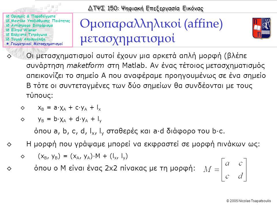 ΔΤΨΣ 150: Ψηφιακή Επεξεργασία Εικόνας © 2005 Nicolas Tsapatsoulis ◊Οι μετασχηματισμοί αυτοί έχουν μια αρκετά απλή μορφή (βλέπε συνάρτηση maketform στη Matlab.