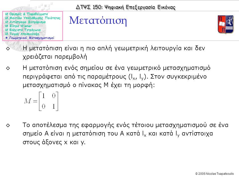 ΔΤΨΣ 150: Ψηφιακή Επεξεργασία Εικόνας © 2005 Nicolas Tsapatsoulis ◊Η μετατόπιση είναι η πιο απλή γεωμετρική λειτουργία και δεν χρειάζεται παρεμβολή ◊Η μετατόπιση ενός σημείου σε ένα γεωμετρικό μετασχηματισμό περιγράφεται από τις παραμέτρους (l x, l y ).