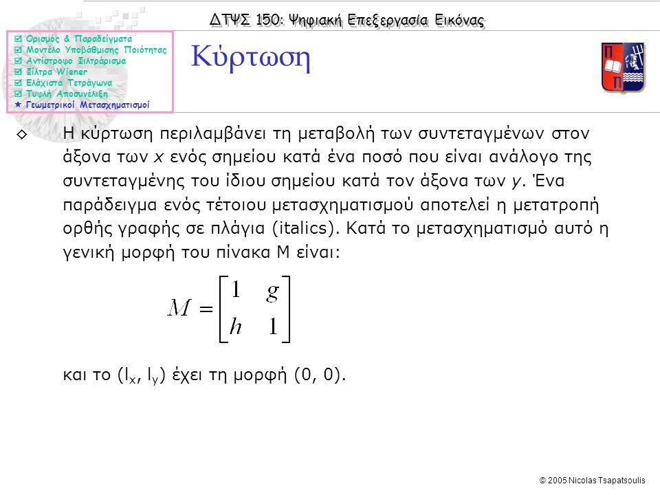ΔΤΨΣ 150: Ψηφιακή Επεξεργασία Εικόνας © 2005 Nicolas Tsapatsoulis ◊Η κύρτωση περιλαμβάνει τη μεταβολή των συντεταγμένων στον άξονα των x ενός σημείου