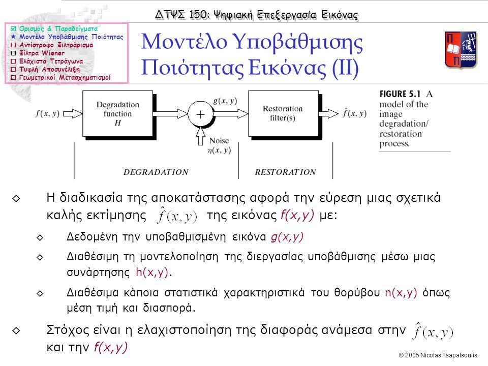 ΔΤΨΣ 150: Ψηφιακή Επεξεργασία Εικόνας © 2005 Nicolas Tsapatsoulis Αντίστροφο Φιλτράρισμα  Ορισμός & Παραδείγματα  Μοντέλο Υποβάθμισης Ποιότητας  Αντίστροφο Φιλτράρισμα  Φίλτρα Wiener  Ελάχιστα Τετράγωνα  Τυφλή Αποσυνέλιξη  Γεωμετρικοί Μετασχηματισμοί ◊Όταν η διεργασία υποβάθμισης μπορεί να μοντελοποιηθεί μέσω μιας συνάρτησης h(x,y) η οποία είναι Γ.Χ.Α (Γραμμική Χρονικά Αναλλοίωτη) τότε το μοντέλο υποβάθμισης δίνεται από τη σχέση: g(x,y)= h(x,y)*f(x,y) + n(x,y) ◊Από τις ιδιότητες του Μετασχηματισμού Fourier προκύπτει ότι ισχύει η σχέση: ◊G(u,v) = H(u,v)·F(u,v)+Ν(u,v) ◊Επομένως αν γνωρίζουμε την h(x,y) μπορούμε να σχηματίσουμε μια εκτίμηση της f(x,y) από τη σχέση: όπου IDFT{} δηλώνει τον αντίστροφο Μετασχηματισμό Fourier και