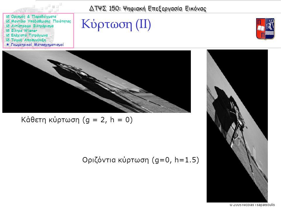 ΔΤΨΣ 150: Ψηφιακή Επεξεργασία Εικόνας © 2005 Nicolas Tsapatsoulis Κάθετη κύρτωση (g = 2, h = 0) Κύρτωση (ΙΙ)  Ορισμός & Παραδείγματα  Μοντέλο Υποβάθμισης Ποιότητας  Αντίστροφο Φιλτράρισμα  Φίλτρα Wiener  Ελάχιστα Τετράγωνα  Τυφλή Αποσυνέλιξη  Γεωμετρικοί Μετασχηματισμοί Οριζόντια κύρτωση (g=0, h=1.5)