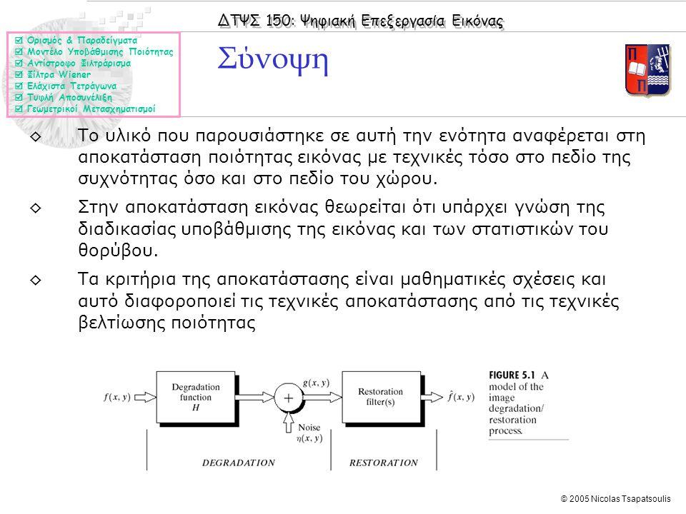 ΔΤΨΣ 150: Ψηφιακή Επεξεργασία Εικόνας © 2005 Nicolas Tsapatsoulis Σύνοψη ◊Το υλικό που παρουσιάστηκε σε αυτή την ενότητα αναφέρεται στη αποκατάσταση ποιότητας εικόνας με τεχνικές τόσο στο πεδίο της συχνότητας όσο και στο πεδίο του χώρου.