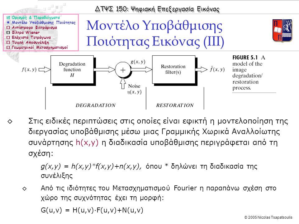 ΔΤΨΣ 150: Ψηφιακή Επεξεργασία Εικόνας © 2005 Nicolas Tsapatsoulis Αντίστροφο Φιλτράρισμα (ΙΙ)  Ορισμός & Παραδείγματα  Μοντέλο Υποβάθμισης Ποιότητας  Αντίστροφο Φιλτράρισμα  Φίλτρα Wiener  Ελάχιστα Τετράγωνα  Τυφλή Αποσυνέλιξη  Γεωμετρικοί Μετασχηματισμοί ◊Η τεχνική του αντίστροφου φιλτραρίσματος θα μπορούσε να είναι αποτελεσματική αν: ◊Δεν υπήρχε θόρυβος στην υποβαθμισμένη εικόνα, ή ◊Ο μετασχηματισμός Fourier του θορύβου (Ν(u,v)) ήταν γνωστός ◊Ακόμα και στις παραπάνω περιπτώσεις όμως, και επειδή ο πίνακας H(u,v) περιέχει συνήθως πολλά μηδενικά, ιδιαίτερα στις υψηλές συχνότητες, και δεν είναι, εν γένει, αντιστρέψιμος η δεν προσεγγίζει ικανοποιητικά την F(u,v) και επομένως ούτε η προσεγγίζει την f(x,y)