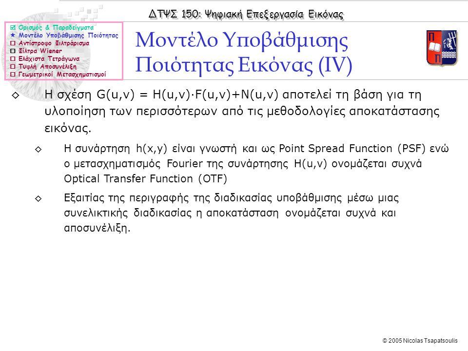 ΔΤΨΣ 150: Ψηφιακή Επεξεργασία Εικόνας © 2005 Nicolas Tsapatsoulis Φιλτράρισμα Εγκοπής (II)  Ορισμός & Παραδείγματα  Μοντέλο Υποβάθμισης Ποιότητας  Αντίστροφο Φιλτράρισμα  Φίλτρα Wiener  Ελάχιστα Τετράγωνα  Τυφλή Αποσυνέλιξη  Γεωμετρικοί Μετασχηματισμοί ◊D 1 (u,v) και D 1 (u,v) είναι οι αποστάσεις από την αρχή των αξόνων της συχνότητας που πρέπει να αποκοπεί, και της συμμετρικής της (υπενθυμίζεται ότι στο μετασχηματισμό Fourier υπάρχει συμμετρία ως προς την αρχή των αξόνων).