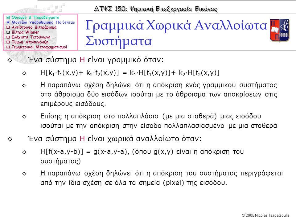 ΔΤΨΣ 150: Ψηφιακή Επεξεργασία Εικόνας © 2005 Nicolas Tsapatsoulis ◊Ένα σύστημα H είναι γραμμικό όταν: ◊Η[k 1 ·f 1 (x,y)+ k 2 ·f 2 (x,y)] = k 1 ·Η[f 1 (x,y)]+ k 2 ·H[f 2 (x,y)] ◊Η παραπάνω σχέση δηλώνει ότι η απόκριση ενός γραμμικού συστήματος στο άθροισμα δύο εισόδων ισούται με το άθροισμα των αποκρίσεων στις επιμέρους εισόδους.