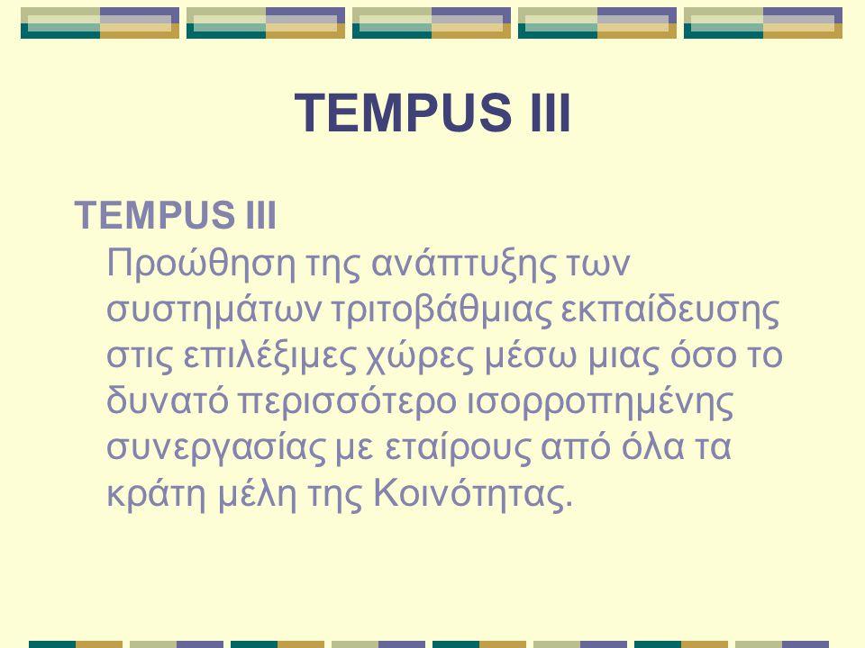 TEMPUS III TEMPUS III Προώθηση της ανάπτυξης των συστημάτων τριτοβάθμιας εκπαίδευσης στις επιλέξιμες χώρες μέσω μιας όσο το δυνατό περισσότερο ισορροπημένης συνεργασίας με εταίρους από όλα τα κράτη μέλη της Κοινότητας.