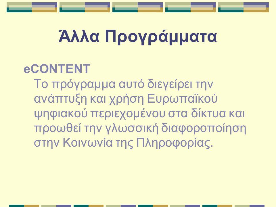 Άλλα Προγράμματα eCONTENT Το πρόγραμμα αυτό διεγείρει την ανάπτυξη και χρήση Ευρωπαϊκού ψηφιακού περιεχομένου στα δίκτυα και προωθεί την γλωσσική διαφοροποίηση στην Κοινωνία της Πληροφορίας.