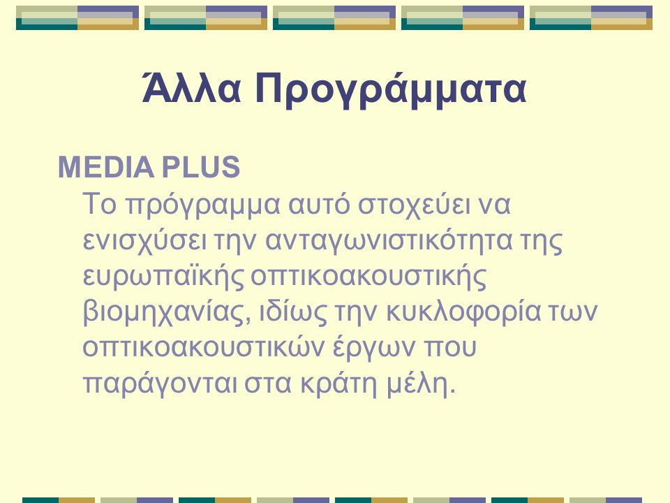 Άλλα Προγράμματα MEDIA PLUS Το πρόγραμμα αυτό στοχεύει να ενισχύσει την ανταγωνιστικότητα της ευρωπαϊκής οπτικοακουστικής βιομηχανίας, ιδίως την κυκλοφορία των οπτικοακουστικών έργων που παράγονται στα κράτη μέλη.